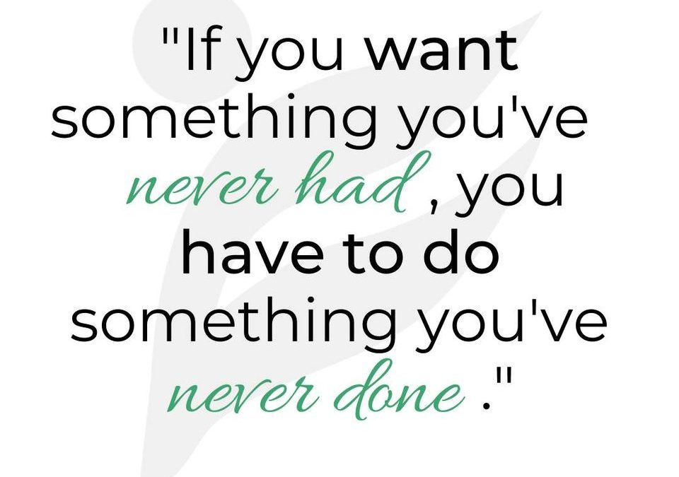 If you want something you've never had, you GOTTA start doing things you've never done.